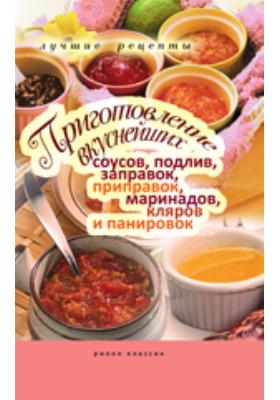 Приготовление вкуснейших соусов, подлив, заправок, приправок, маринадов, кляров и панировок. Лучшие рецепты: научно-популярное издание
