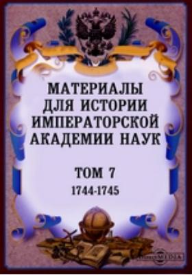 Материалы для истории Императорской Академии Наук. Т. 7. (1744-1745)