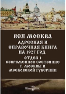 Вся Москва. Адресная и справочная книга на 1927 год. Отдел 1. Современное состояние г. Москвы и Московской губернии