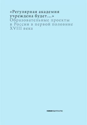 «Регулярная академия учреждена будет…» : образовательные проекты в России в первой половине XVIII века