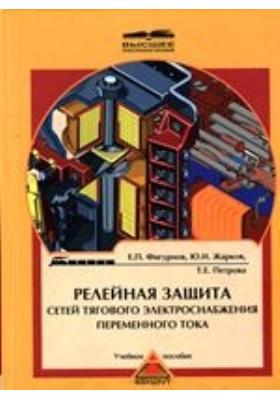 Релейная защита сетей тягового электроснабжения переменного тока. Учебное пособие для вузов железнодорожного транспорта