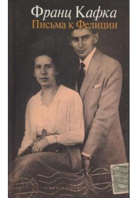 Письма к Фелиции и другая корреспонденция. 1912-1917 = Briefe an Felice