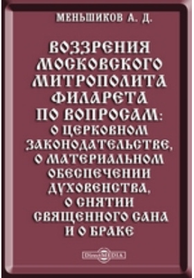 Воззрения московского митрополита Филарета по вопросам: о церковном законодательстве, о материальном обеспечении духовенства, о снятии священного сана и о браке