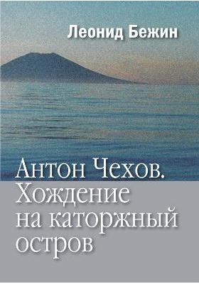 Антон Чехов : Хождение на каторжный остров: научно-популярное издание