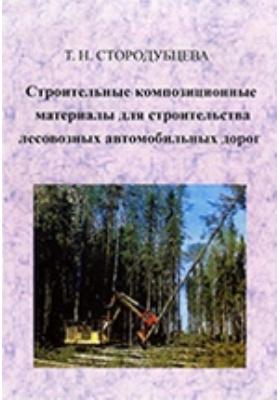 Строительные композиционные материалы для строительства лесовозных автомобильных дорог: учебное пособие