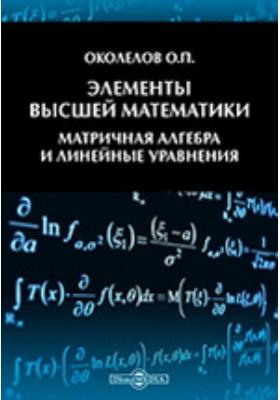 Элементы высшей математики. Матричная алгебра и линейные уравнения: учебное пособие
