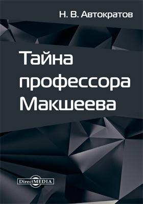 Тайна профессора Макшеева: фантастическая повесть
