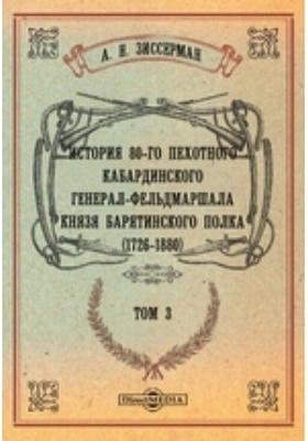 История 80-го пехотного Кабардинского генерал-фельдмаршала князя Барятинского полка. (1726-1880). Т. 3