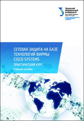 Сетевая защита на базе технологий фирмы Cisco Systems. Практический курс: учебное пособие