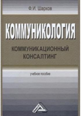 Коммуникология: коммуникационный консалтинг: учебное пособие