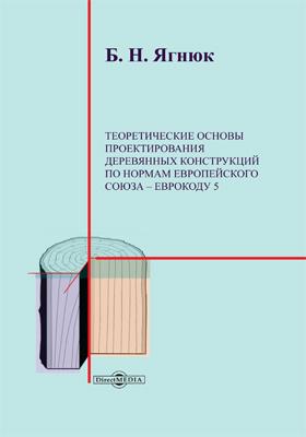 Теоретические основы проектирования деревянных конструкций по нормам Европейского Союза – Еврокоду 5: монография