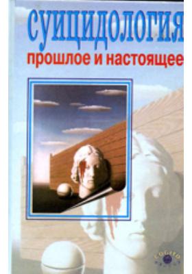 Суицидология: Прошлое и настоящее. Проблема самоубийства в трудах философов, социологов, психотерапевтов и в художественных текстах