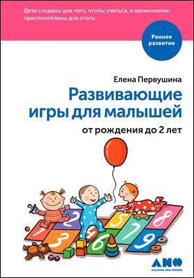 Развивающие игры для малышей от рождения до 2 лет: научно-популярное издание