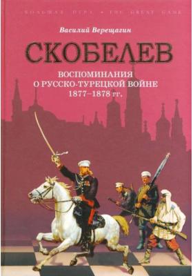 Скобелев. Русско-турецкая война 1877-1878 гг. в воспоминаниях В.В. Верещагина