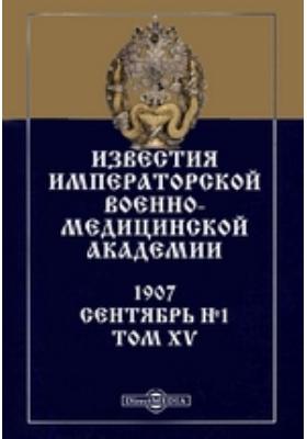 Известия Императорской Военно-медицинской академии: журнал. 1907. Т. XV, № 1. Сентябрь