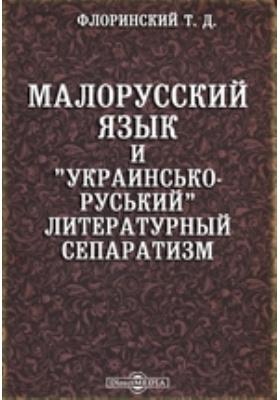 """Малорусский язык и """"украинсько-руський"""" литературный сепаратизм"""