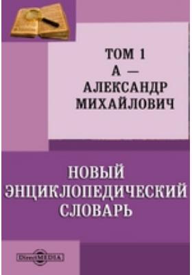 Новый энциклопедический словарь: словарь. Том 1. А — Александр Михайлович