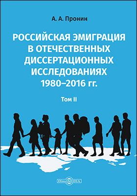Российская эмиграция в отечественных диссертационных исследованиях 1980–2016 гг.: монография : в 2 томах. Том 2
