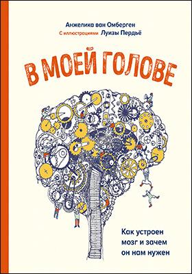 В моей голове. Как устроен мозг и зачем он нам нужен: научно-популярное издание