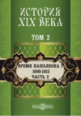 История XIX века (1800-1815 гг.). Том 2. Т. 2. Время Наполеона I, Ч. 2