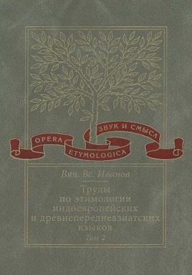 Труды по этимологии индоевропейских и древнепереднеазиатских языков. Т. 2. Индоевропейские и древнесеверокавказские (хаттские и хурритские) этимологии