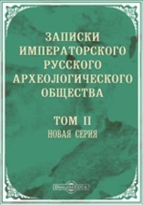 Записки Императорского Русского археологического общества. Новая серия: журнал. 1886. Т. 2, Вып. 1-3