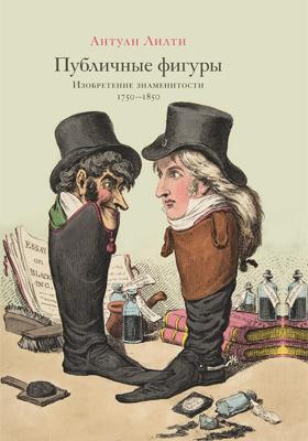 Публичные фигуры : изобретение знаменитости (1750–1850): научно-популярное издание