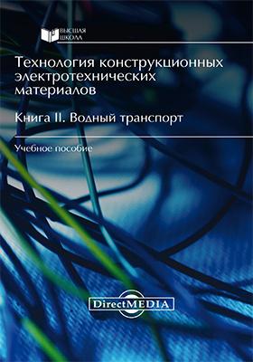 Технология конструкционных электротехнических материалов: учебное пособие : в 2 кн. Кн. 2. Водный транспорт