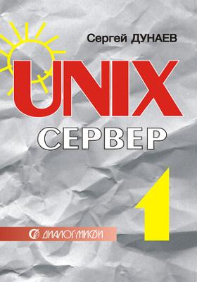 UNIX-сервер : настройка, конфигурирование, работа в операционной среде, Internet-возможности: практическое пособие. В 2 т. Т. 1