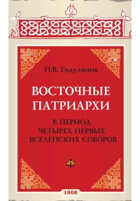 Восточные патриархи : в период четырех первых вселенских соборов: историко-юридическое исследование