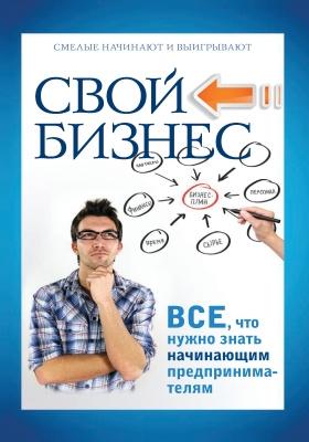 Свой бизнес : все, что нужно знать начинающим предпринимателям: практическое издание