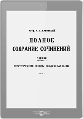Полное собрание сочинений: лекции. Вып. 1. Теоретические основы воздухоплавания, Ч. 1