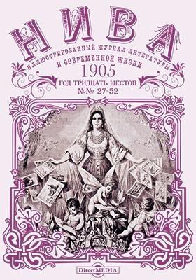 Нива : иллюстрированный журнал литературы и современной жизни. Год тридцать шестой. 1905: газета. 2015. № 27-52
