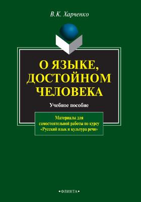 О языке, достойном человека : материалы для самостоятельной работы по курсу «Русский язык и культура речи»: учебное пособие