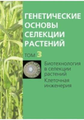 Генетические основы селекции растений Клеточная инженерия: монография. В 4 т. Том 3. Биотехнология в селекции растений
