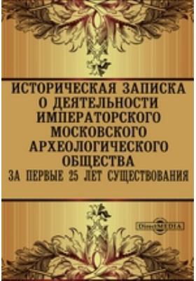Историческая записка о деятельности Императорского Московского Археологического Общества за первые 25 лет существования: документально-художественная литература
