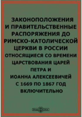Законоположения и правительственные распоряжения до римско-католической церкви в России относящиеся со времени царствования царей Петра и Иоанна Алексеевичей с 1669 по 1867 год включительно