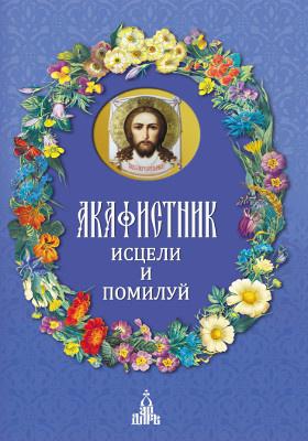 Акафистник. Исцели и помилуй: духовно-просветительское издание