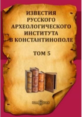 Известия Русского археологического института в Константинополе: журнал. 1900. Том 5