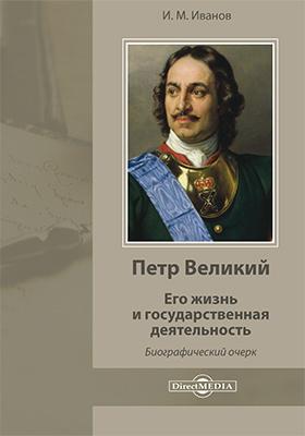 Петр Великий. Его жизнь и государственная деятельность: биографический очерк