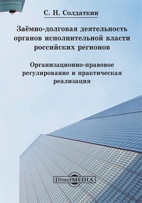 Заёмно-долговая деятельность органов исполнительной власти российских регионов : организационно-правовое регулирование и практическая реализация: монография