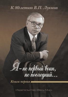 «Я - не первый воин, не последний…» К 80-летию В.П. Лукина      : публицистика. Кн. 1