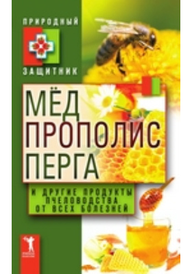 Мёд, прополис, перга и другие продукты пчеловодства от всех болезней: научно-популярное издание