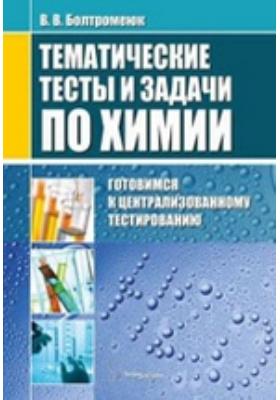 Тематические тесты и задачи по химии : готовимся к централизованному тестированию