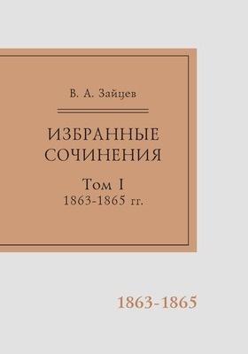 Избранные сочинения: публицистика : в 2 томах. Том I. 1863–1865 гг