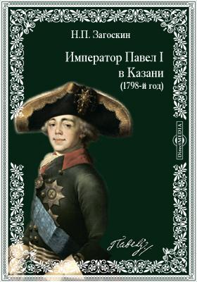 Император Павел Первый в Казани. (1798-й год)