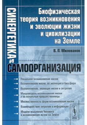 Синергетика и самоорганизация. Биофизическая теория возникновения и эволюции жизни и цивилизации на Земле : 4-е издание