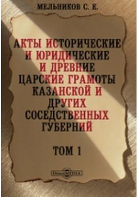 Акты исторические и юридические и древние царские грамоты Казанской и других соседственных губерний. Том 1