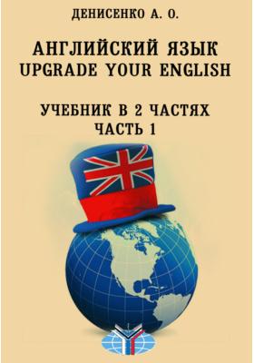Английский язык : Upgrade Your English: учебник : в 2-х ч., Ч. 1