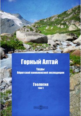 Горный Алтай. Труды Ойротской комплексной экспедиции. Геология. Т. 1